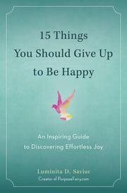 15 Things You Should Give Up to Be Happy - An Inspiring Guide to Discovering Effortless Joy ebook by Luminita D. Saviuc,Vishen Lakhiani