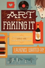 The Art of Faking It - Sounding Smart Without Really Knowing Anything ebook by Laurence Whitted-Fry