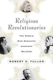 Religious Revolutionaries - The Rebels Who Reshaped American Religion ebook by Robert C. Fuller