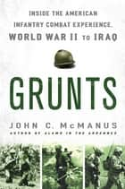 Grunts - Inside the American Infantry Combat Experience, World War II Through Iraq ebook by John C. McManus