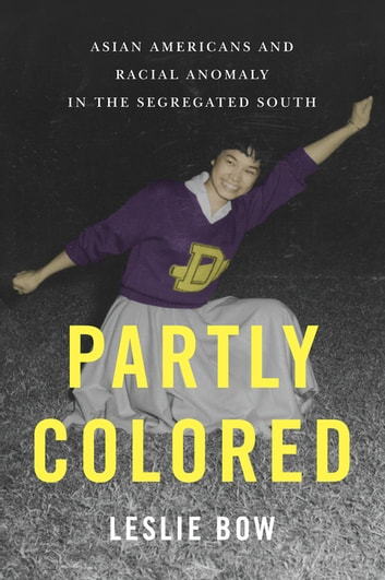 Partly Colored - Asian Americans and Racial Anomaly in the Segregated South ebook by Leslie Bow