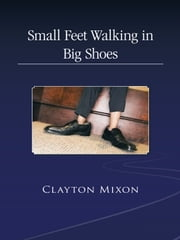 Small Feet Walking in Big Shoes ebook by CLAYTON MIXON
