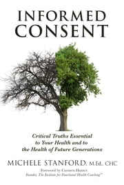 Informed Consent - Critical Truths Essential to Your Health and to the Health of Future Generations ebook by Michele Stanford