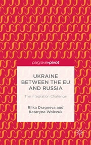 Ukraine Between the EU and Russia - The Integration Challenge ebook by Dr Rilka Dragneva,Dr Kataryna Wolczuk