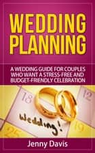 Wedding Planning: A wedding guide for couples who want a stress-free and budget-friendly celebration ebook by Jenny Davis