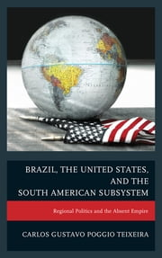 Brazil, the United States, and the South American Subsystem - Regional Politics and the Absent Empire ebook by Carlos Gustavo Poggio Teixeira