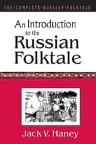 The Complete Russian Folktale: v. 1: An Introduction to the Russian Folktale ebook by Jack V. Haney