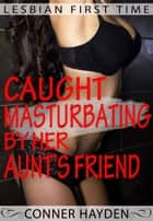Lesbian First Time - Caught Masturbating by her Aunt's Friend ebook by Conner Hayden