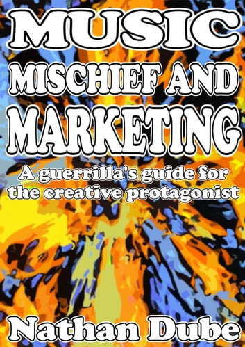Music, Mischief And Marketing: A Guerrilla's Guide For The Creative Protagonist ebook by Nathan Dube