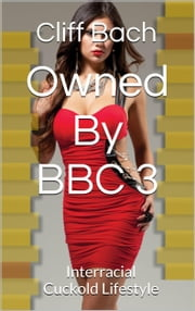 Owned By BBC 3 - Interracial Cuckold Lifestyle ebook by Cliff Bach