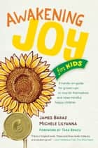 Awakening Joy for Kids - A Hands-On Guide for Grown-Ups to Nourish Themselves and Raise Mindful, Happy Children ebook by James Baraz, Michele Lilyanna