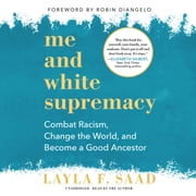 Me and White Supremacy - Combat Racism, Change the World, and Become a Good Ancestor audiobook by Layla F. Saad