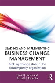 Leading and Implementing Business Change Management - Making Change Stick in the Contemporary Organization ebook by David J. Jones,Ronald J. Recardo