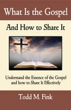 What Is the Gospel and How to Share It ebook by Dr. Todd M. Fink
