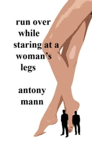 Run Over While Staring At A Woman's Legs ebook by Antony Mann