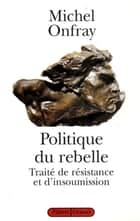 Politique du rebelle ebook by Michel Onfray