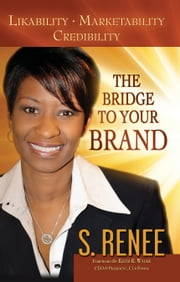 The Bridge to Your Brand Likeability, Marketability, Credibility ebook by S. Renee