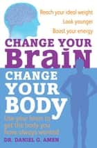 Change Your Brain, Change Your Body - Use your brain to get the body you have always wanted ebook by Dr Daniel G. Amen