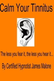 Calm Your Tinnitus: The Less You Hear It, the Less You Fear It ebook by James Malone