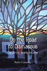 On the Road to Damascus - The Story of Rebekah and Lucius ebook by Barry Connolly