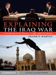 Explaining the Iraq War - Counterfactual Theory, Logic and Evidence ebook by Professor Frank P. Harvey