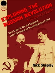 Explaining The Russian Revolution: A Student's Guide: Your Guide To The Ten Toughest Exam Questions on the Revolutions of 1917 ebook by Nick  Shepley