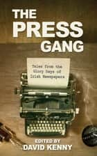 The Press Gang - Tales from the Glory Days of Irish Newspapers ebook by David Kenny
