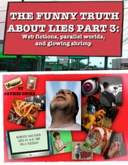 The Funny Truth About Lies Part 3 - Web fictions, parallel worlds, and glowing shrimp ebook by jaymes shore