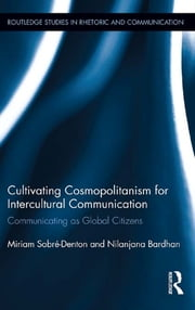 Cultivating Cosmopolitanism for Intercultural Communication - Communicating as a Global Citizen ebook by Miriam Sobré-Denton,Nilanjana Bardhan