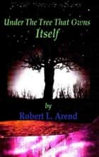 Under The Tree That Owns Itself ebook by Robert L. Arend