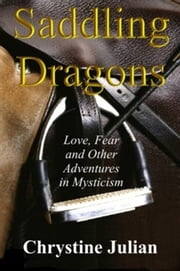 Saddling Dragons: Love, Fear and Other Adventures in Mysticism ebook by Chrystine Julian