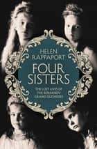 Four Sisters:The Lost Lives of the Romanov Grand Duchesses ebook by Helen Rappaport