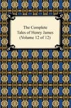 The Complete Tales of Henry James (Volume 12 of 12) ebook by Henry James
