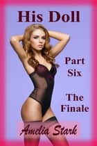 His Doll: Part Six - The Finale ebook by