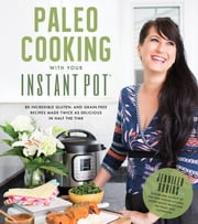 Paleo Cooking With Your Instant Pot - 80 Incredible Gluten- and Grain-Free Recipes Made Twice as Delicious in Half the Time ebook by Jennifer Robins