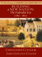 Building a New Nation: The Federalist Era: 1789 - 1801 ebook by James Lincoln Collier, Christopher Collier