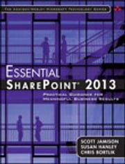 Essential SharePoint® 2013 - Practical Guidance for Meaningful Business Results ebook by Scott Jamison,Susan Hanley,Chris Bortlik