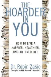 Hoarder in You: How to Live a Happier, Healthier, Uncluttered Life - How to Live a Happier, Healthier, Uncluttered Life ebook by Robin Zasio