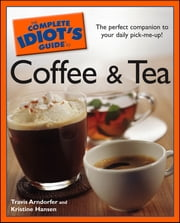 The Complete Idiot's Guide to Coffee and Tea ebook by Travis Arndorfer,Kristine Hansen