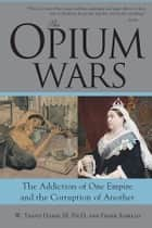 The Opium Wars - The Addiction of One Empire and the Corruption of Another ebook by Frank Sanello, W. Hanes III, Ph.D.