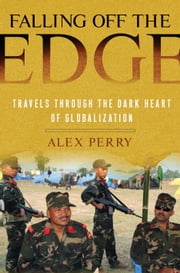 Falling off the Edge - Travels Through the Dark Heart of Globalization ebook by Alex Perry