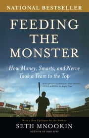Feeding the Monster - How Money, Smarts, and Nerve Took a Team to the Top ebook by Seth Mnookin