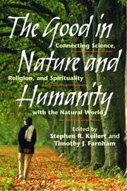 The Good in Nature and Humanity - Connecting Science, Religion, and Spirituality with the Natural World ebook by Stephen R. Kellert