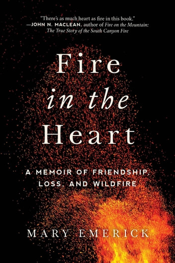 Fire in the Heart - A Memoir of Friendship, Loss, and Wildfire ebook by Mary Emerick