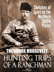 Hunting Trips of a Ranchman: Sketches of Sport on the Northern Cattle Plains ebook by Theodore Roosevelt