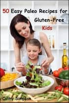50 Easy Paleo Recipes for Gluten-Free Kids ebook by Cathy Simpson