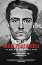 Anarchists Never Surrender - Essays, Polemics, and Correspondence on Anarchism, 19081938 ebook by Victor Serge, Mitchell Abidor, Richard Greeman
