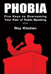 PHOBIA - Five Keys to Overcoming Your Fear of Public Speaking ebook by Roy Kitchen