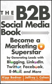 The B2B Social Media Book - Become a Marketing Superstar by Generating Leads with Blogging, LinkedIn, Twitter, Facebook, Email, and More ebook by Kipp Bodnar,Jeffrey L. Cohen