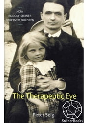 The Therapeutic Eye - How Rudolf Steiner Observed Children ebook by Peter Selg